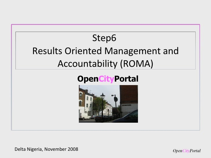 Open City Portal Delta Nigeria, November 2008 Step6  Results Oriented Management and Accountability (ROMA)