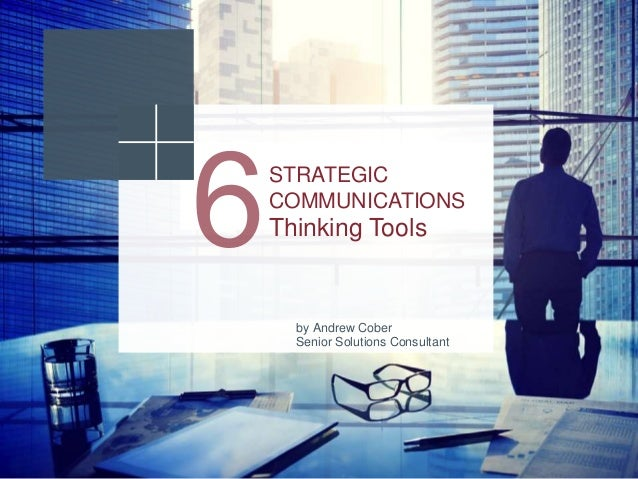 STRATEGIC COMMUNICATIONS Thinking Tools by Andrew Cober Senior Solutions Consultant