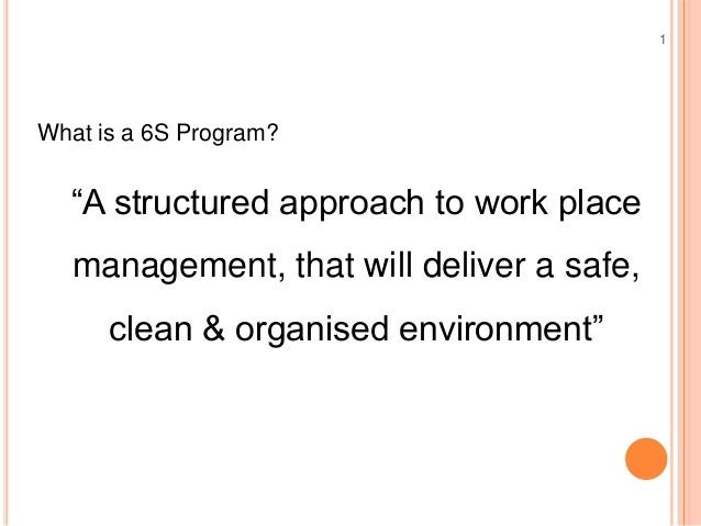 """15S Workshop What is a 6S Program? """"A structured approach to work place management, that will deliver a safe, clean & orga..."""