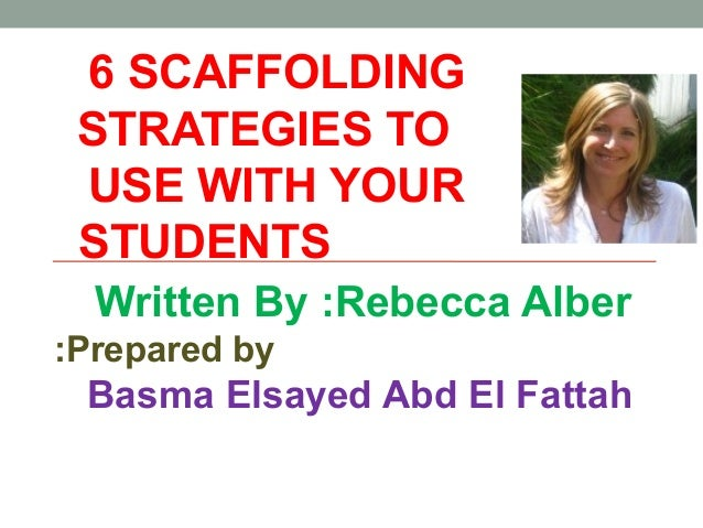 6 SCAFFOLDING STRATEGIES TO USE WITH YOUR STUDENTS Written By :Rebecca Alber Prepared by: Basma Elsayed Abd El Fattah