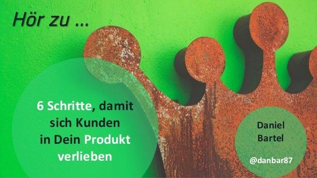 1 6Schritte,damit sichKunden inDeinProdukt verlieben Daniel Bartel @danbar87 Hör zu …
