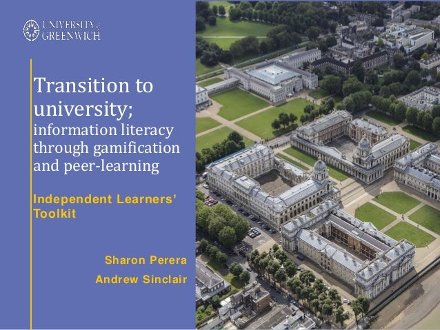 Independent Learners' Toolkit Transition to university; information literacy through gamification and peer-learning Sharon...