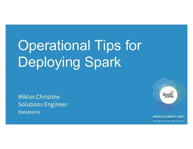 Operational Tips for Deploying Spark Miklos Christine Solutions Engineer Databricks