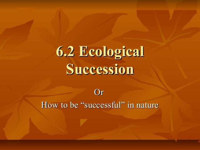 "6.2 Ecological6.2 Ecological SuccessionSuccession OrOr How to be ""successful"" in natureHow to be ""successful"" in nature"