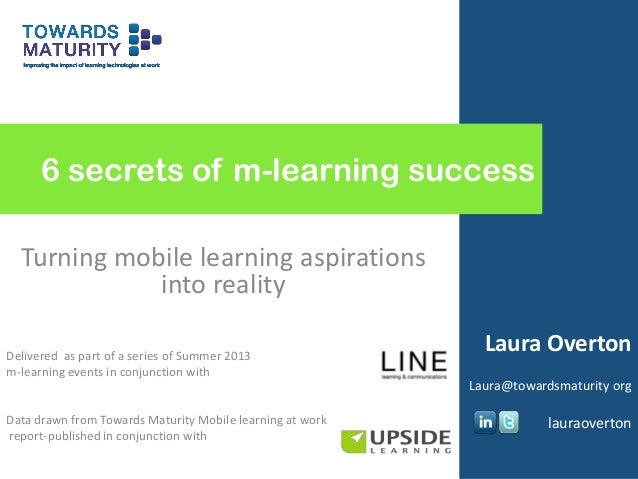 6 secrets of m-learning success Turning mobile learning aspirations into reality Delivered as part of a series of Summer 2...