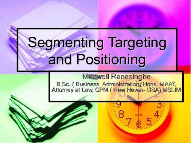 Segmenting TargetingSegmenting Targeting and Positioningand Positioning Maxwell RanasingheMaxwell Ranasinghe B.Sc. ( Busin...