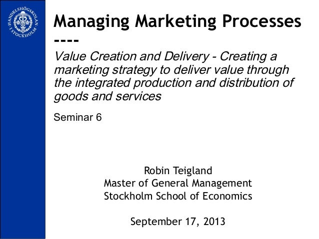 Seminar 6 Managing Marketing Processes ---- Value Creation and Delivery - Creating a marketing strategy to deliver value t...