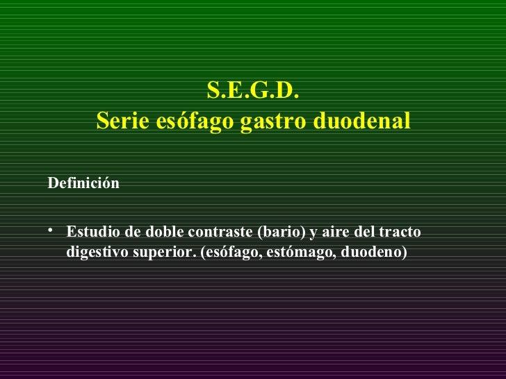 S.E.G.D.  Serie esófago gastro duodenal <ul><li>Definición  </li></ul><ul><li>Estudio de doble contraste (bario) y aire de...
