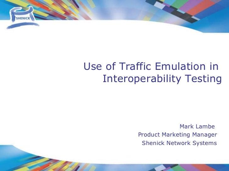 Mark Lambe  Product Marketing Manager Shenick Network Systems Use of Traffic Emulation in  Interoperability Testing
