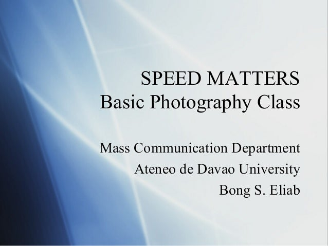 SPEED MATTERS Basic Photography Class Mass Communication Department Ateneo de Davao University Bong S. Eliab
