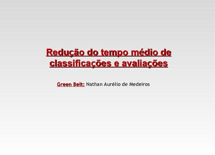 Redução do tempo médio de classificações e avaliações  Green Belt: Nathan Aurélio de Medeiros