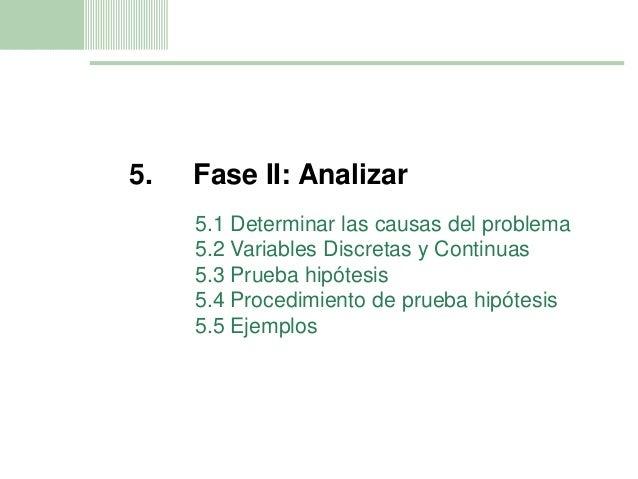 11 5. Fase II: Analizar 5.1 Determinar las causas del problema 5.2 Variables Discretas y Continuas 5.3 Prueba hipótesis 5....