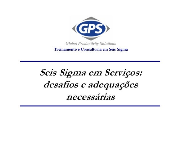 Seis Sigma em Serviços: desafios e adequações necessárias Global Productivity Solutions Treinamento e Consultoria em Seis ...