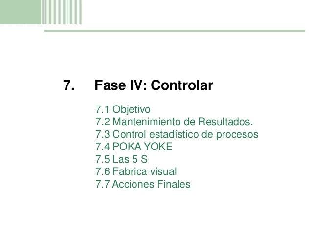 11 7. Fase IV: Controlar 7.1 Objetivo 7.2 Mantenimiento de Resultados. 7.3 Control estadístico de procesos 7.4 POKA YOKE 7...