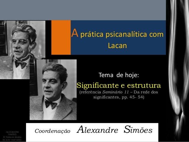 A prática psicanalítica com Lacan  Coordenação Alexandre Simões  Tema de hoje:  Significante e estrutura (referência Semin...