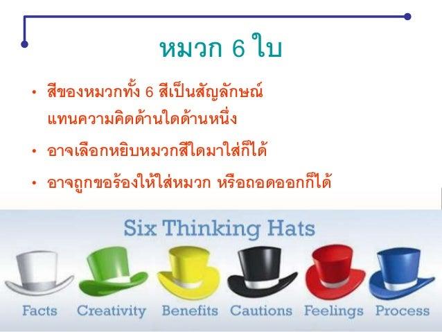 • หมวกความคิดทั้ง 6 ใบ จะกากับความคิดเรา เหมือนวาทยกรกากับวงออเคสตร้า ผู้คิดสามารถคิดทีละเรื่องได้ - แยกอารมณ์กับเหตุผลได้...