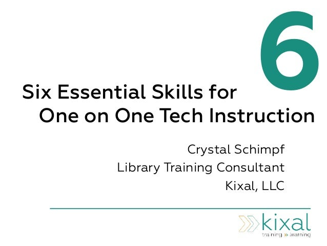 6Six Essential Skills for One on One Tech Instruction Crystal Schimpf Library Training Consultant Kixal, LLC