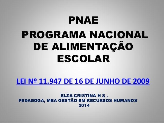 LEI Nº 11.947 DE 16 DE JUNHO DE 2009 PNAE PROGRAMA NACIONAL DE ALIMENTAÇÃO ESCOLAR ELZA CRISTINA H S . PEDAGOGA, MBA GESTÃ...