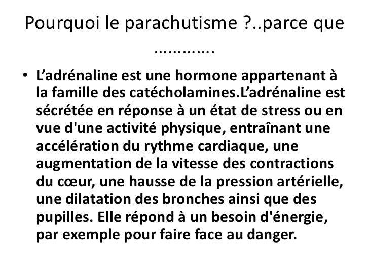 Pourquoi le parachutisme ?..parce que ………….<br />L'adrénaline est une hormone appartenant à la famille des catécholamines....