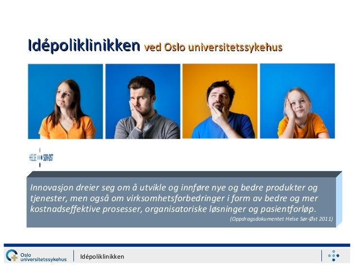 Idépoliklinikken   ved Oslo universitetssykehus Innovasjon dreier seg om å utvikle og innføre nye og bedre produkter og tj...
