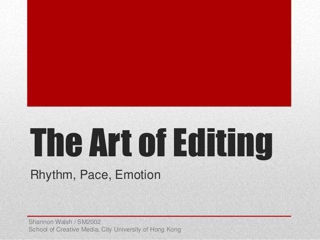 The Art of Editing Rhythm, Pace, Emotion Shannon Walsh / SM2002 School of Creative Media, City University of Hong Kong