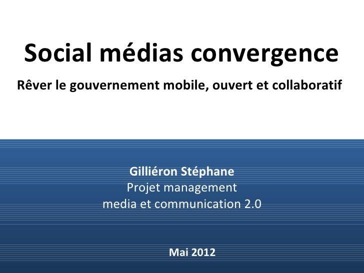 Social médias convergenceRêver le gouvernement mobile, ouvert et collaboratif                 Gilliéron Stéphane          ...