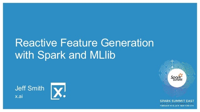 Reactive Feature Generation with Spark and MLlib Jeff Smith x.ai