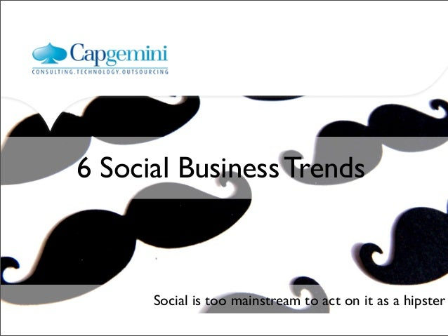 6 Social Business Trends      Social is too mainstream to act on it as a hipster