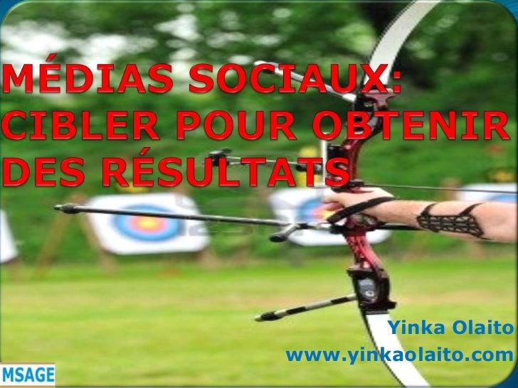 MÉDIAS SOCIAUX: CIBLER POUR OBTENIR DES RÉSULTATS<br />YinkaOlaito<br />www.yinkaolaito.com<br />
