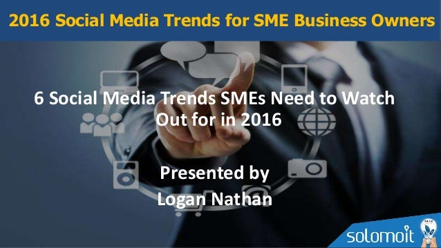6 Social Media Trends SMEs Need to Watch Out for in 2016 Presented by Logan Nathan 2016 Social Media Trends for SME Busine...
