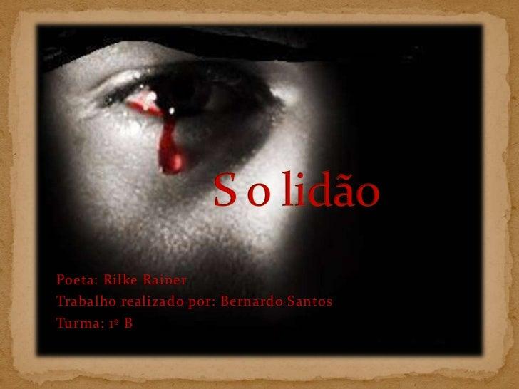 S o lidão<br />Poeta: RilkeRainer<br />Trabalho realizado por: Bernardo Santos <br />Turma: 1º B<br />