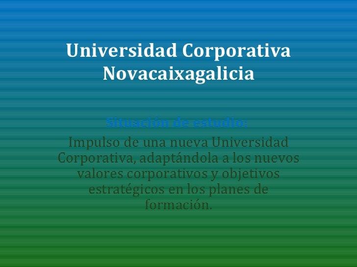 Universidad Corporativa Novacaixagalicia Situación de estudio:  Impulso de una nueva Universidad Corporativa, adaptándola ...