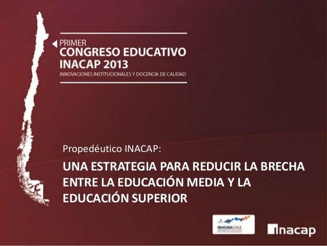 Propedéutico INACAP:  UNA ESTRATEGIA PARA REDUCIR LA BRECHA ENTRE LA EDUCACIÓN MEDIA Y LA EDUCACIÓN SUPERIOR