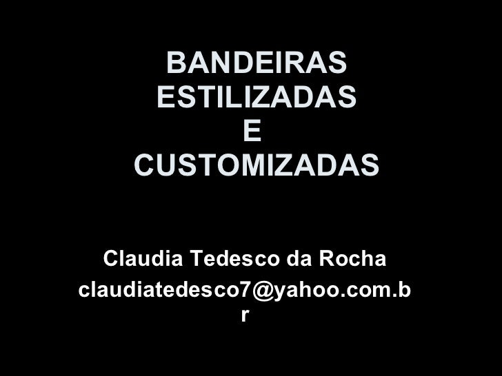 BANDEIRAS ESTILIZADAS E  CUSTOMIZADAS Claudia Tedesco da Rocha [email_address]