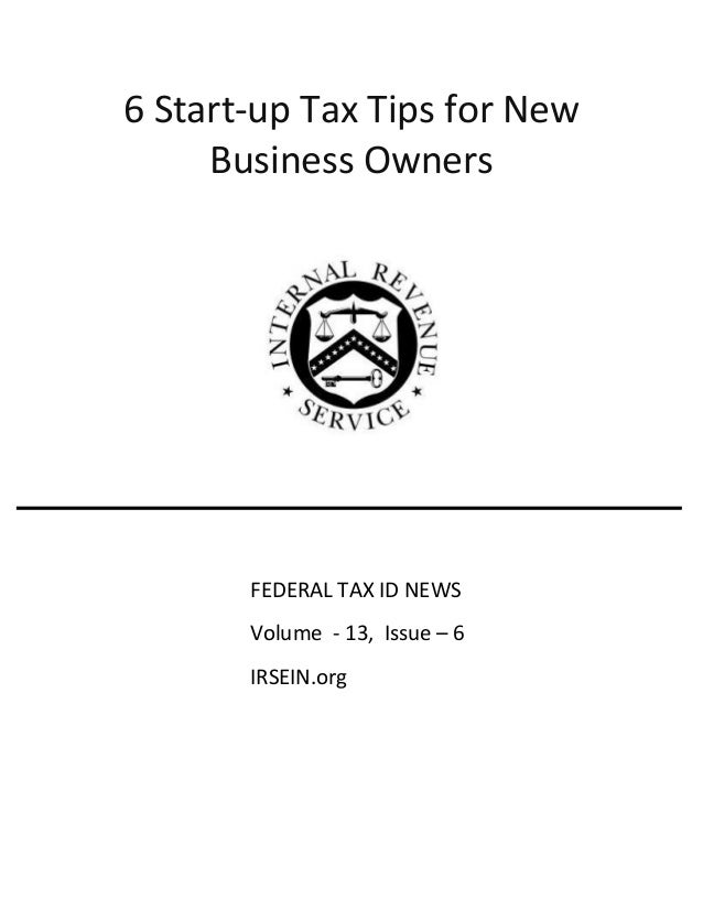 6 Start-up Tax Tips for New Business Owners FEDERAL TAX ID NEWS Volume - 13, Issue – 6 IRSEIN.org