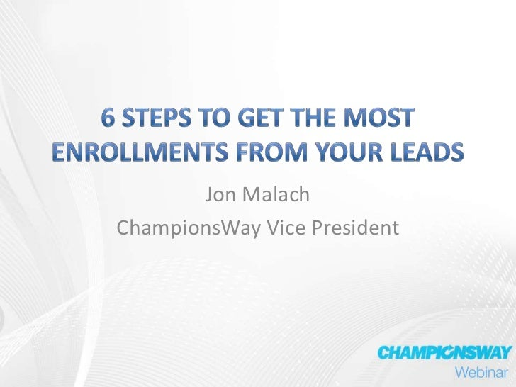 6 Steps to Get The Most Enrollments from Your Leads<br />Jon Malach<br />ChampionsWay Vice President<br />