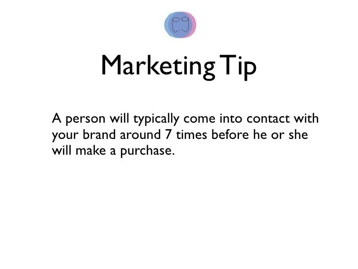 Marketing Tip A person will typically come into contact with your brand around 7 times before he or she will make a purcha...