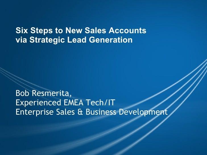 Six Steps to New Sales Accounts via Strategic Lead Generation Bob Resmerita, Experienced EMEA Tech/IT Enterprise Sales & ...