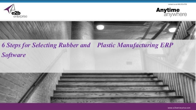 www.e2benterprise.com 6 Steps for Selecting Rubber and Plastic Manufacturing ERP Software
