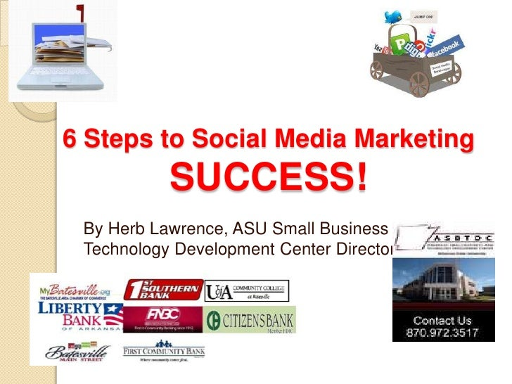 6 Steps to Social Media Marketing SUCCESS!<br />By Herb Lawrence, ASU Small Business and Technology Development Center Dir...
