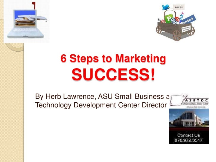 6 Steps to Marketing          SUCCESS!By Herb Lawrence, ASU Small Business andTechnology Development Center Director