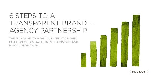 6 STEPS TO A TRANSPARENT BRAND + AGENCY PARTNERSHIP THE ROADMAP TO A WIN-WIN RELATIONSHIP BUILT ON CLEAN DATA, TRUSTED INS...