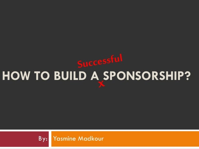 HOW TO BUILD A SPONSORSHIP? By: Yasmine Madkour