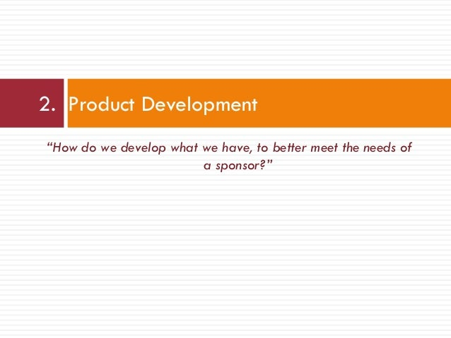 """""""How do we develop what we have, to better meet the needs of a sponsor?"""" 2. Product Development"""