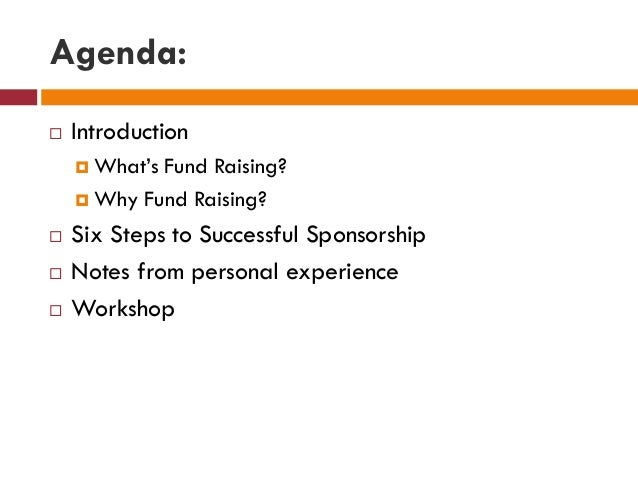 Agenda:  Introduction  What's Fund Raising?  Why Fund Raising?  Six Steps to Successful Sponsorship  Notes from perso...