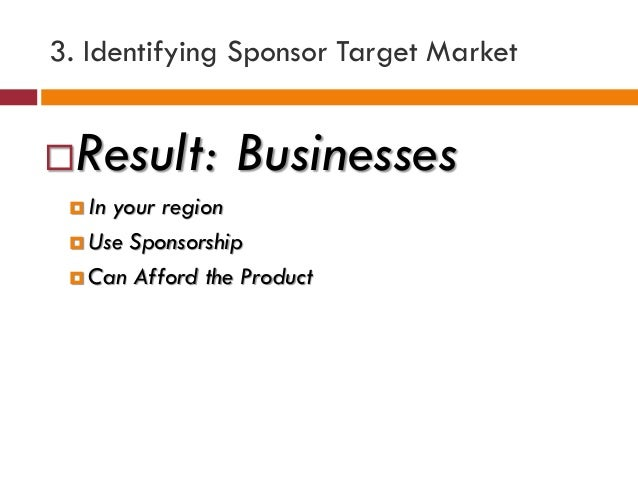 3. Identifying Sponsor Target Market Result: Businesses  In your region  Use Sponsorship  Can Afford the Product