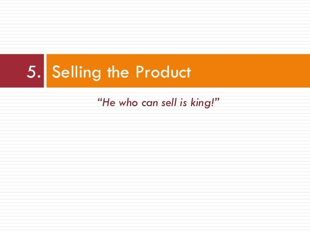 """""""He who can sell is king!"""" 5. Selling the Product"""