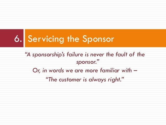 """""""A sponsorship's failure is never the fault of the sponsor."""" Or, in words we are more familiar with – """"The customer is alw..."""