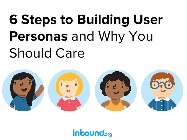 6 Steps to Building User Personas and Why You Should Care