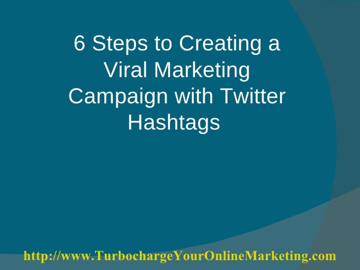 6 Steps to Creating a Viral Marketing Campaign with Twitter Hashtags  http:// www.TurbochargeYourOnlineMarketing.com